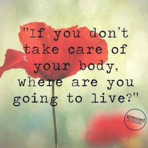 If you don't take care of your body where will you live